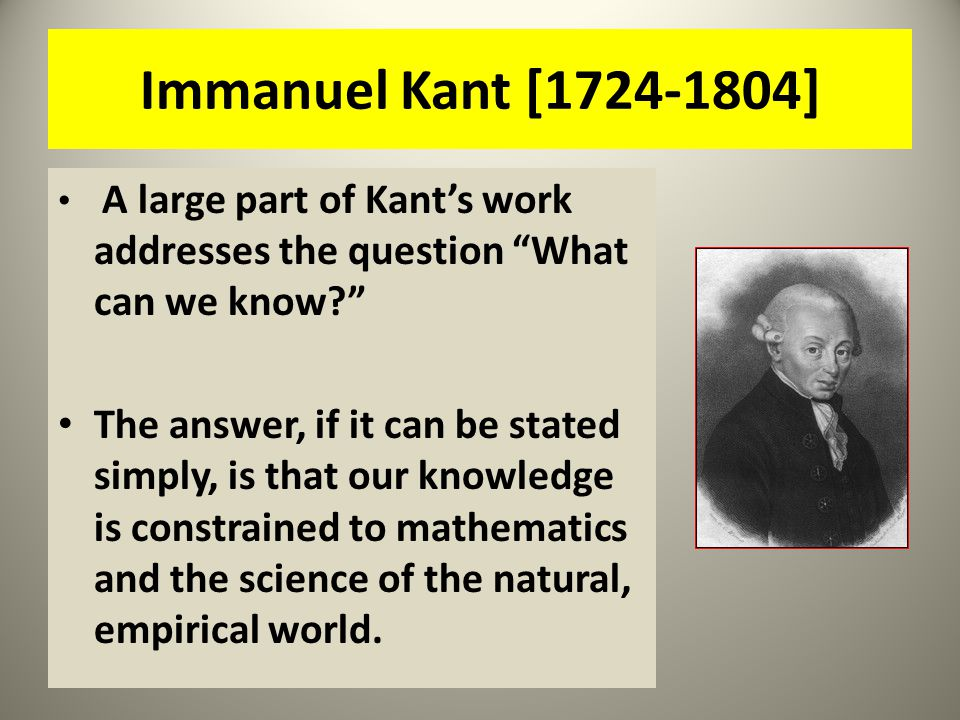 Immanuel Kant [1724-1804] A large part of Kant's work addresses the question What can we know